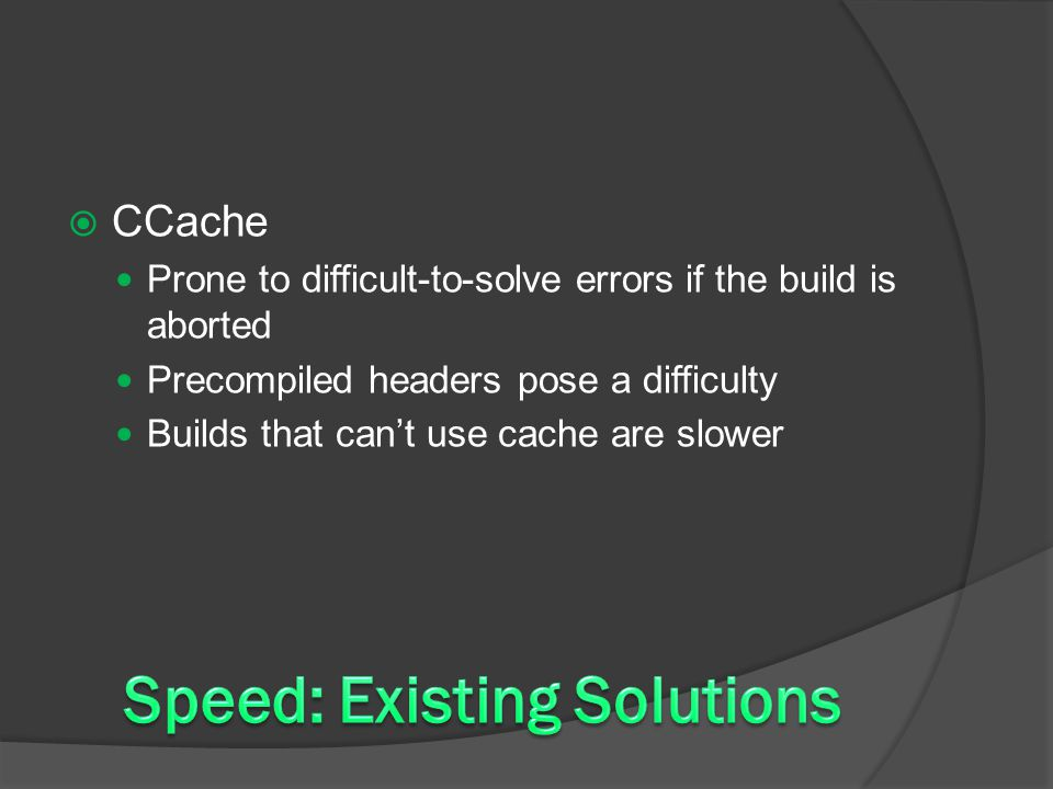  CCache Prone to difficult-to-solve errors if the build is aborted Precompiled headers pose a difficulty Builds that can't use cache are slower