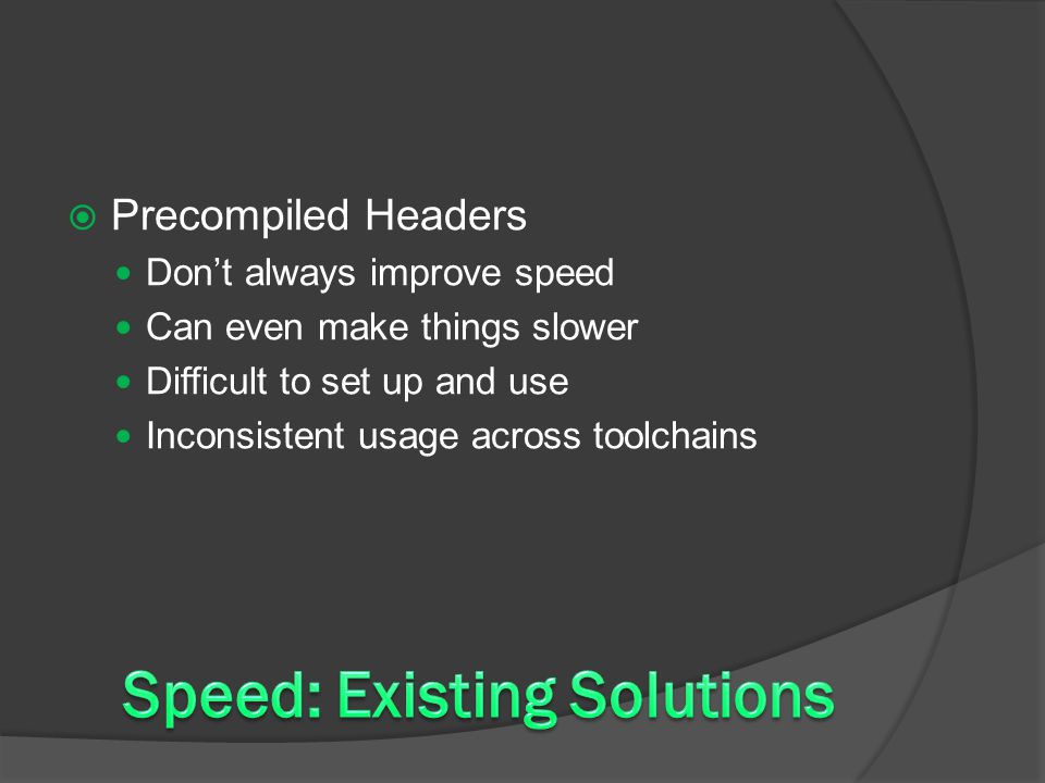  Precompiled Headers Don't always improve speed Can even make things slower Difficult to set up and use Inconsistent usage across toolchains