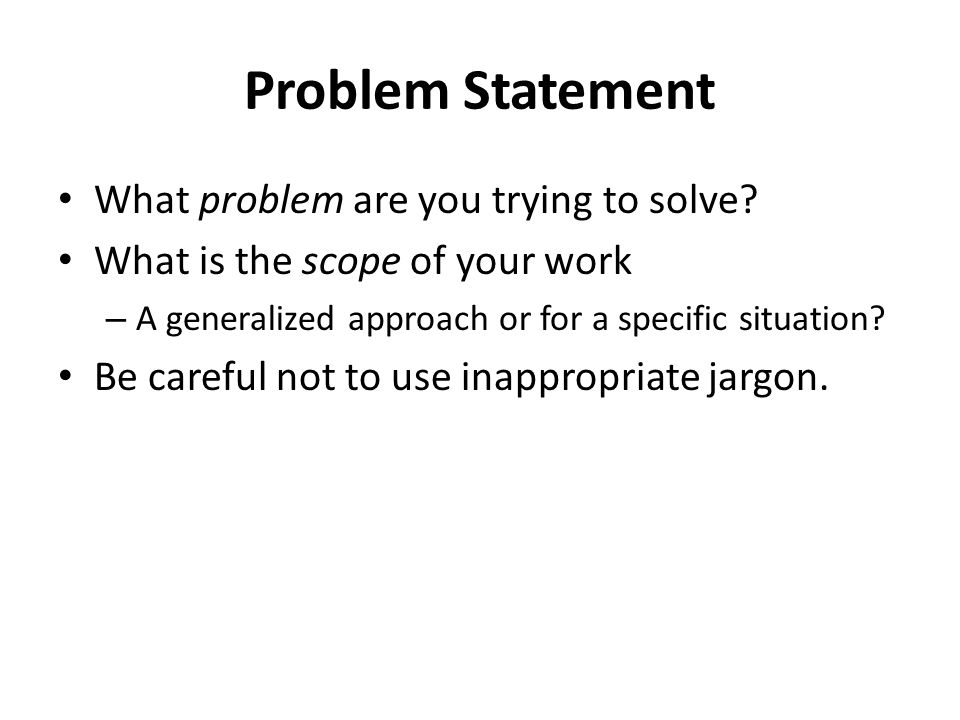 Problem Statement What problem are you trying to solve? What is the scope of your work – A generalized approach or for a specific situation? Be carefu