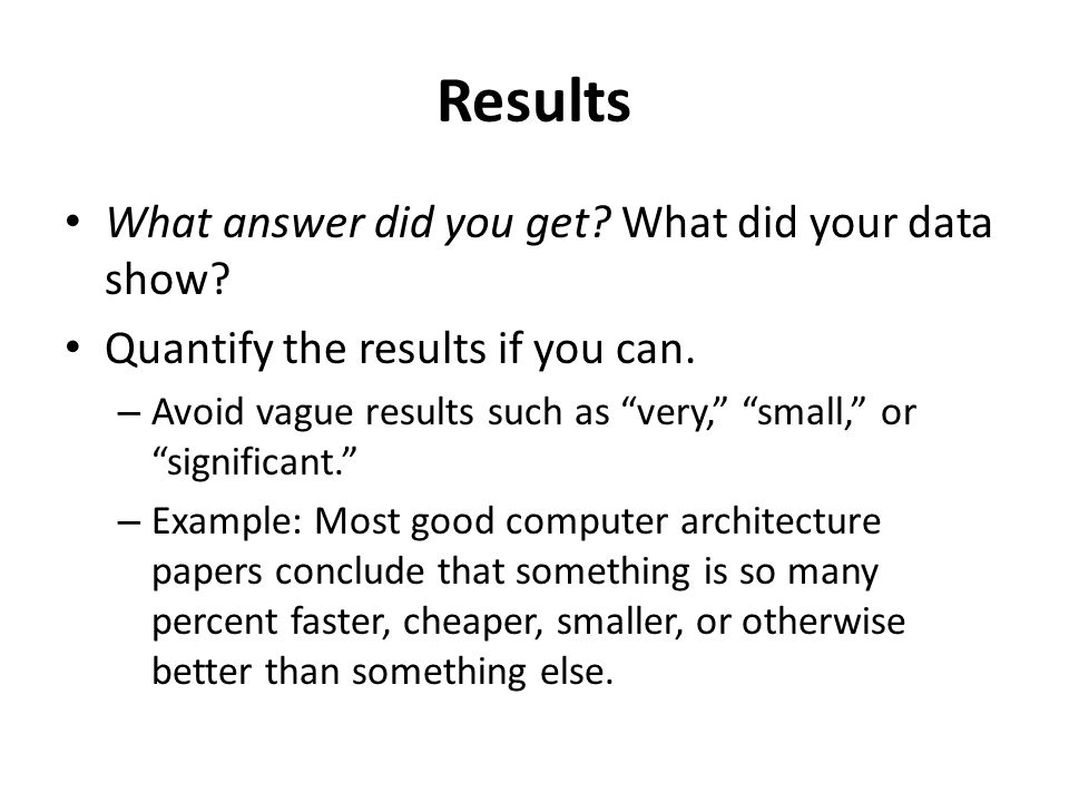 """Results What answer did you get? What did your data show? Quantify the results if you can. – Avoid vague results such as """"very,"""" """"small,"""" or """"signific"""