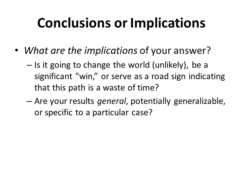 Conclusions or Implications What are the implications of your answer? – Is it going to change the world (unlikely), be a significant
