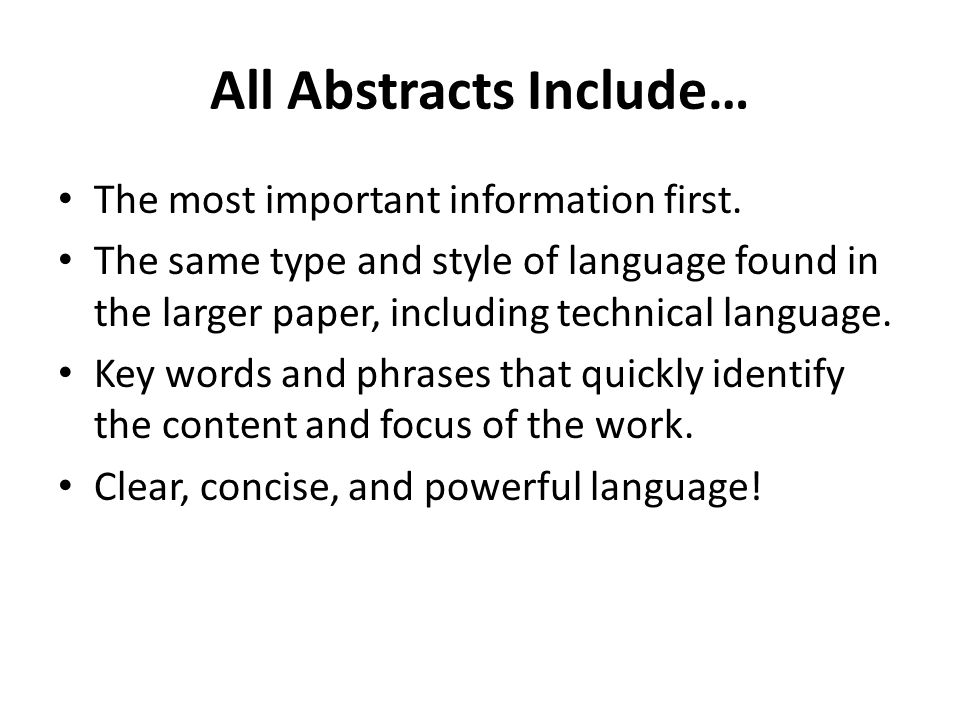 All Abstracts Include… The most important information first. The same type and style of language found in the larger paper, including technical langua