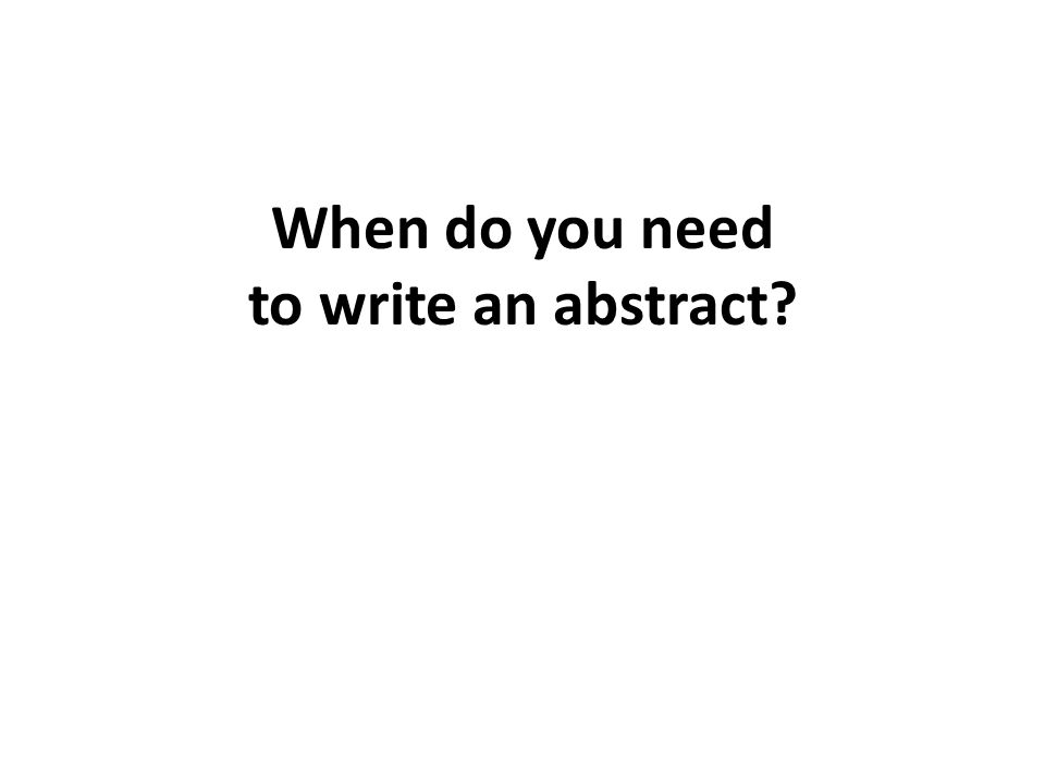 You Write an Abstract When… Submitting articles to journals, especially online journals Applying for research grants – An abstract is one of the items submitted in the proposal process) Writing a book proposal – Publishers typically want an abstract of the entire work and first few chapters Writing a proposal for a conference paper Writing a proposal for a book chapter Completing a Ph.D.