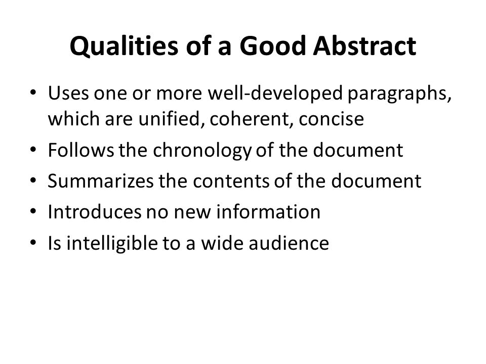Qualities of a Good Abstract Uses one or more well-developed paragraphs, which are unified, coherent, concise Follows the chronology of the document S