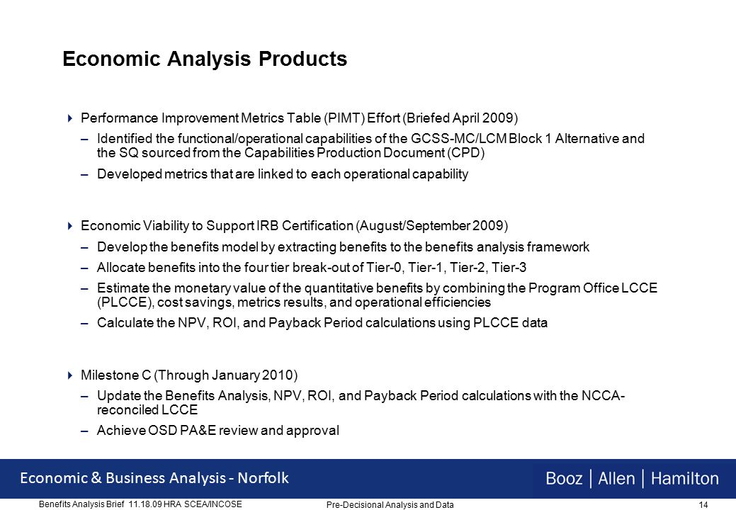 14 Economic & Business Analysis - Norfolk Benefits Analysis Brief 11.18.09 HRA SCEA/INCOSE Economic Analysis Products  Performance Improvement Metrics Table (PIMT) Effort (Briefed April 2009) –Identified the functional/operational capabilities of the GCSS-MC/LCM Block 1 Alternative and the SQ sourced from the Capabilities Production Document (CPD) –Developed metrics that are linked to each operational capability  Economic Viability to Support IRB Certification (August/September 2009) –Develop the benefits model by extracting benefits to the benefits analysis framework –Allocate benefits into the four tier break-out of Tier-0, Tier-1, Tier-2, Tier-3 –Estimate the monetary value of the quantitative benefits by combining the Program Office LCCE (PLCCE), cost savings, metrics results, and operational efficiencies –Calculate the NPV, ROI, and Payback Period calculations using PLCCE data  Milestone C (Through January 2010) –Update the Benefits Analysis, NPV, ROI, and Payback Period calculations with the NCCA- reconciled LCCE –Achieve OSD PA&E review and approval Pre-Decisional Analysis and Data