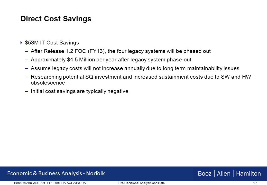 27 Economic & Business Analysis - Norfolk Benefits Analysis Brief 11.18.09 HRA SCEA/INCOSE Direct Cost Savings  $53M IT Cost Savings –After Release 1.2 FOC (FY13), the four legacy systems will be phased out –Approximately $4.5 Million per year after legacy system phase-out –Assume legacy costs will not increase annually due to long term maintainability issues –Researching potential SQ investment and increased sustainment costs due to SW and HW obsolescence –Initial cost savings are typically negative Pre-Decisional Analysis and Data