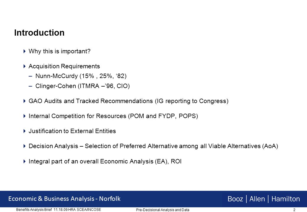 33 Economic & Business Analysis - Norfolk Benefits Analysis Brief 11.18.09 HRA SCEA/INCOSE Repair Part Reduction  $191.6M Repair Part Reduction –Analyzed SOE maintenance transactions for the period FY 2007 thru April 2009 –37,480 unique consumable NSNs from maintenance transactions representing 335,648 appearances in 87,500 Equipment Repair Orders (ERO) –626,677 parts were required, but 948,020 were ordered valued at approximately $551.7 Million –Difference of 321,343 over-ordered parts for the period of analysis is valued at approximately $36.5 Million –Annualized adjustment for the period of analysis indicates that approximately 128,537 extra parts were ordered, valued at $14.6 Million per year, every year –Annual Benefit for Release 1.1 is $11.4M and Release 1.2 is $3.22M –Cost avoidance will occur every year after FOC Pre-Decisional Analysis and Data