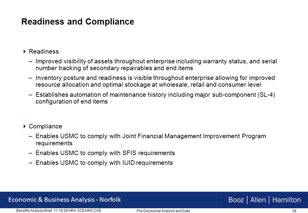 38 Economic & Business Analysis - Norfolk Benefits Analysis Brief 11.18.09 HRA SCEA/INCOSE Readiness and Compliance  Readiness –Improved visibility of assets throughout enterprise including warranty status, and serial number tracking of secondary repairables and end items –Inventory posture and readiness is visible throughout enterprise allowing for improved resource allocation and optimal stockage at wholesale, retail and consumer level –Establishes automation of maintenance history including major sub-component (SL-4) configuration of end items  Compliance –Enables USMC to comply with Joint Financial Management Improvement Program requirements –Enables USMC to comply with SFIS requirements –Enables USMC to comply with IUID requirements Pre-Decisional Analysis and Data