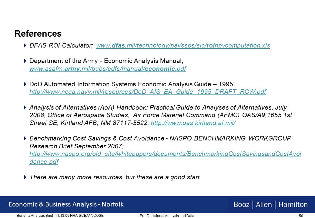 50 Economic & Business Analysis - Norfolk Benefits Analysis Brief 11.18.09 HRA SCEA/INCOSE References  DFAS ROI Calculator; www.dfas.mil/technology/pal/ssps/slc/roinpvcomputation.xlswww.dfas.mil/technology/pal/ssps/slc/roinpvcomputation.xls  Department of the Army - Economic Analysis Manual; www.asafm.army.mil/pubs/cdfs/manual/economic.pdf www.asafm.army.mil/pubs/cdfs/manual/economic.pdf  DoD Automated Information Systems Economic Analysis Guide – 1995; http://www.ncca.navy.mil/resources/DoD_AIS_EA_Guide_1995_DRAFT_RCW.pdf http://www.ncca.navy.mil/resources/DoD_AIS_EA_Guide_1995_DRAFT_RCW.pdf  Analysis of Alternatives (AoA) Handbook: Practical Guide to Analyses of Alternatives, July 2008, Office of Aerospace Studies, Air Force Materiel Command (AFMC) OAS/A9,1655 1st Street SE, Kirtland AFB, NM 87117-5522; http://www.oas.kirtland.af.mil/http://www.oas.kirtland.af.mil/  Benchmarking Cost Savings & Cost Avoidance - NASPO BENCHMARKING WORKGROUP Research Brief September 2007; http://www.naspo.org/old_site/whitepapers/documents/BenchmarkingCostSavingsandCostAvoi dance.pdf http://www.naspo.org/old_site/whitepapers/documents/BenchmarkingCostSavingsandCostAvoi dance.pdf  There are many more resources, but these are a good start.