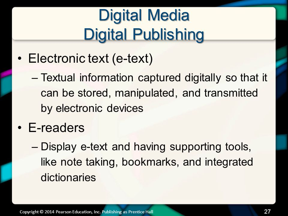 Digital Media Digital Publishing (cont.) The basic features of e-readers offer advantages over paper books –Integrated dictionaries –Note taking and highlighting –URL links or links to glossary –Bookmarks are immediately pushed through cloud technology Digital formats for publishing –Amazon uses proprietary format:.azw –Open format: ePub Copyright © 2014 Pearson Education, Inc.