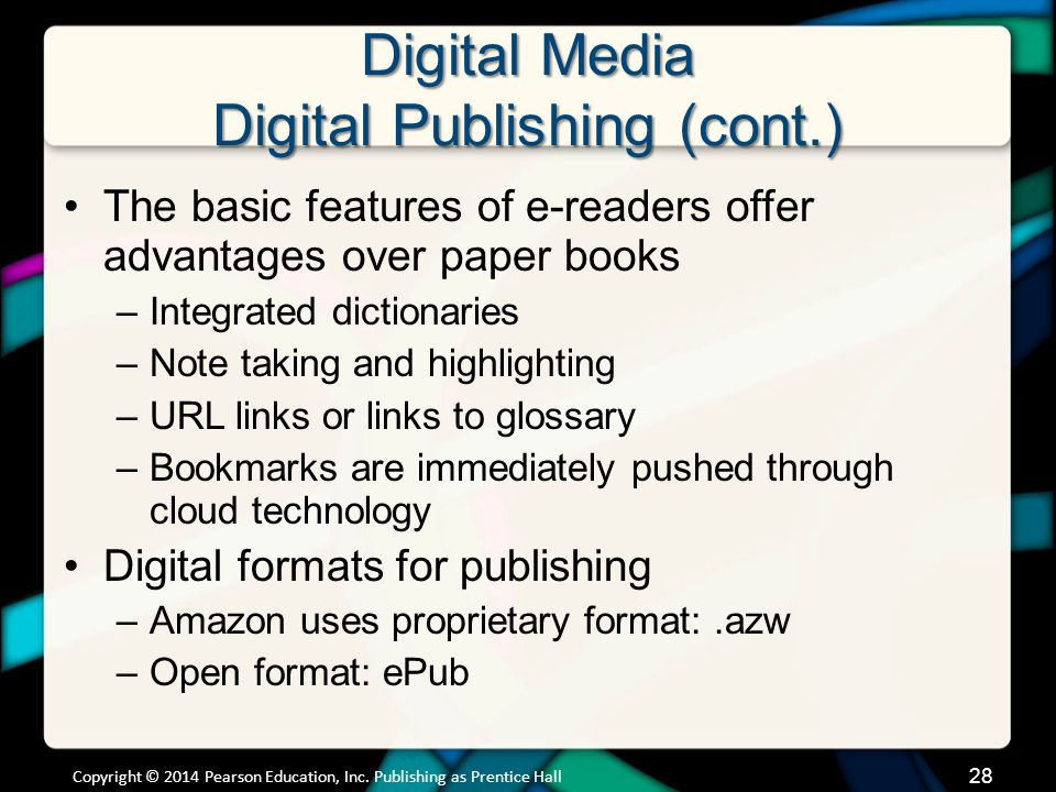 Digital Media Digital Publishing (cont.) Two popular technologies for representing digital text –Electronic ink: Very crisp, sharp grayscale representation of text –Backlit monitors: Screens illuminate themselves Copyright © 2014 Pearson Education, Inc.