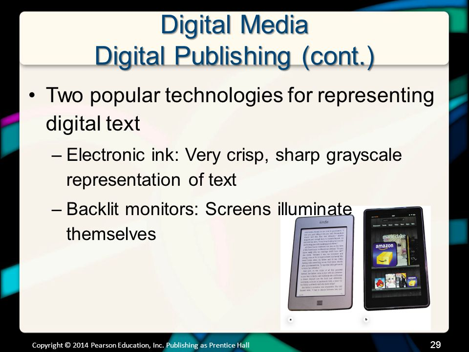 Digital Media Digital Publishing (cont.) Libraries are lending e-books and audio books Overdrive Media Console –Search to find which area library has the book you want Some publishers are refusing to allow their e-books to be distributed through libraries Lending your own e-books –Barnes and Noble NOOK Copyright © 2014 Pearson Education, Inc.