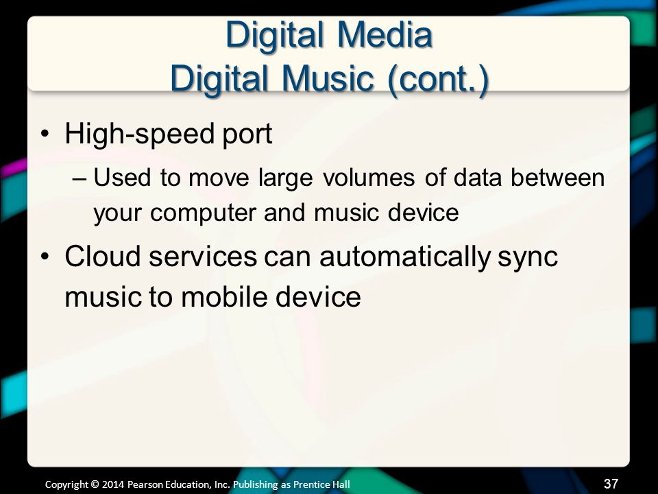 Digital Media Digital Music (cont.) Listening options –Audio receivers have ports for mobile devices –Networked audio/video receivers –Auxiliary inputs in cars –Home speaker docks Copyright © 2014 Pearson Education, Inc.