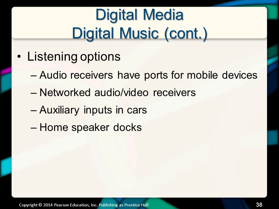 Digital Media Digital Music (cont.) Business models are still evolving to meet audience needs and protect intellectual property rights Copyright © 2014 Pearson Education, Inc.
