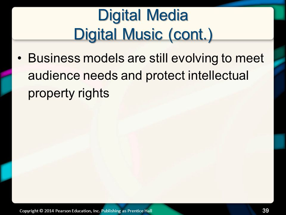 Digital Media Digital Music (cont.) Tethered downloads –Pay for music and own it, but are subject to restrictions on its use –DRM-free music Music without any digital rights management DRM is a system of access control that allows only limited use of material that's been legally purchased Copyright © 2014 Pearson Education, Inc.