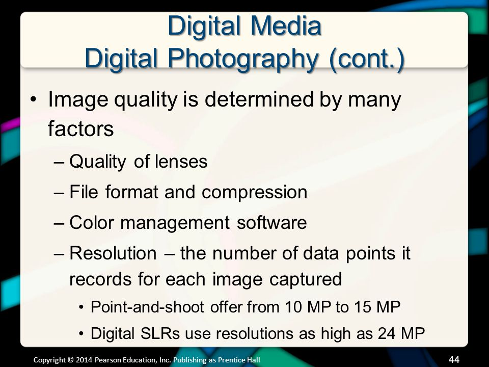 Digital Media Digital Photography (cont.) Most common formats –Raw uncompressed data (RAW) Records all original image information Larger than compressed files –Joint Photographic Experts Group (JPEG) Either some compression keeping most details or great compression losing some detail Copyright © 2014 Pearson Education, Inc.
