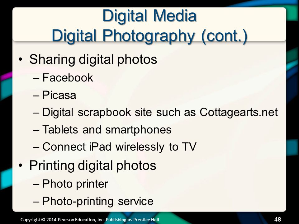 Digital Media Digital Video Digital video surrounds us –TV –The Internet (Google Video, YouTube, Vimeo, Ustream) –Hulu –On-demand streaming video (cable, iTunes, Netflix, Amazon) –Create your own Copyright © 2014 Pearson Education, Inc.