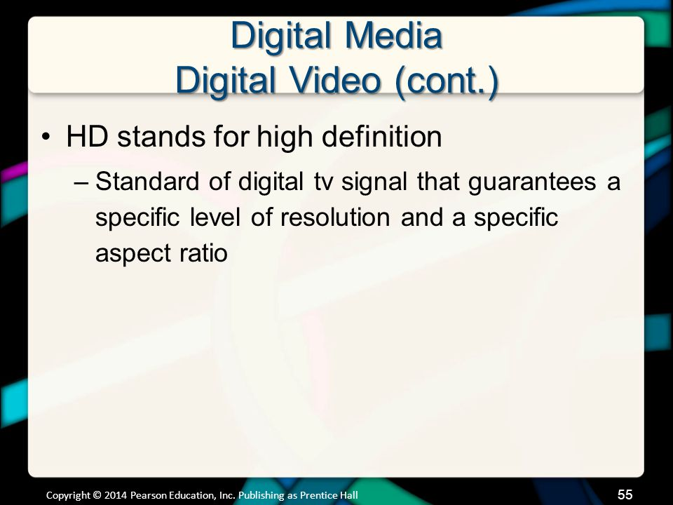 Digital Media Digital Video (cont.) Advantages of watching digital video –Other information services can be integrated with the broadcast –Additional content can be delivered in real time More interactivity will be integrated in broadcasts Copyright © 2014 Pearson Education, Inc.