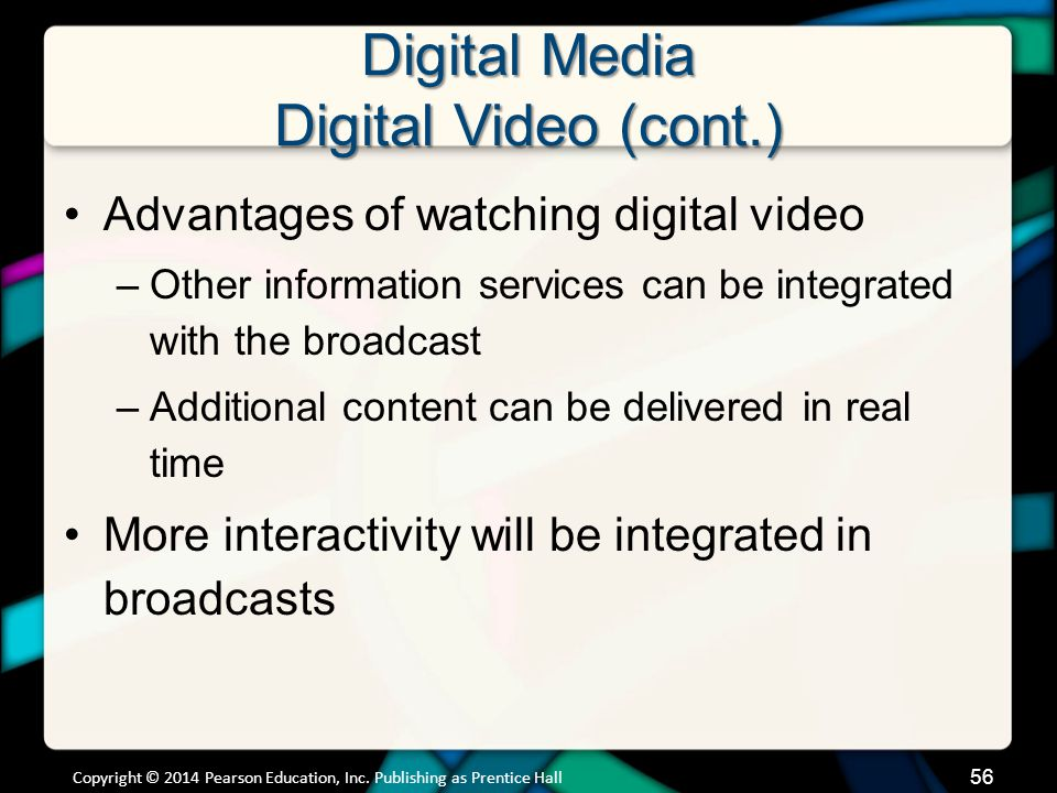 Digital Media Digital Video (cont.) DVR –Digital video recorder PVR –Personal video recording software for your computer –SnapStream Slingbox –Device that takes video from your TV and broadcasts it over the Internet Copyright © 2014 Pearson Education, Inc.
