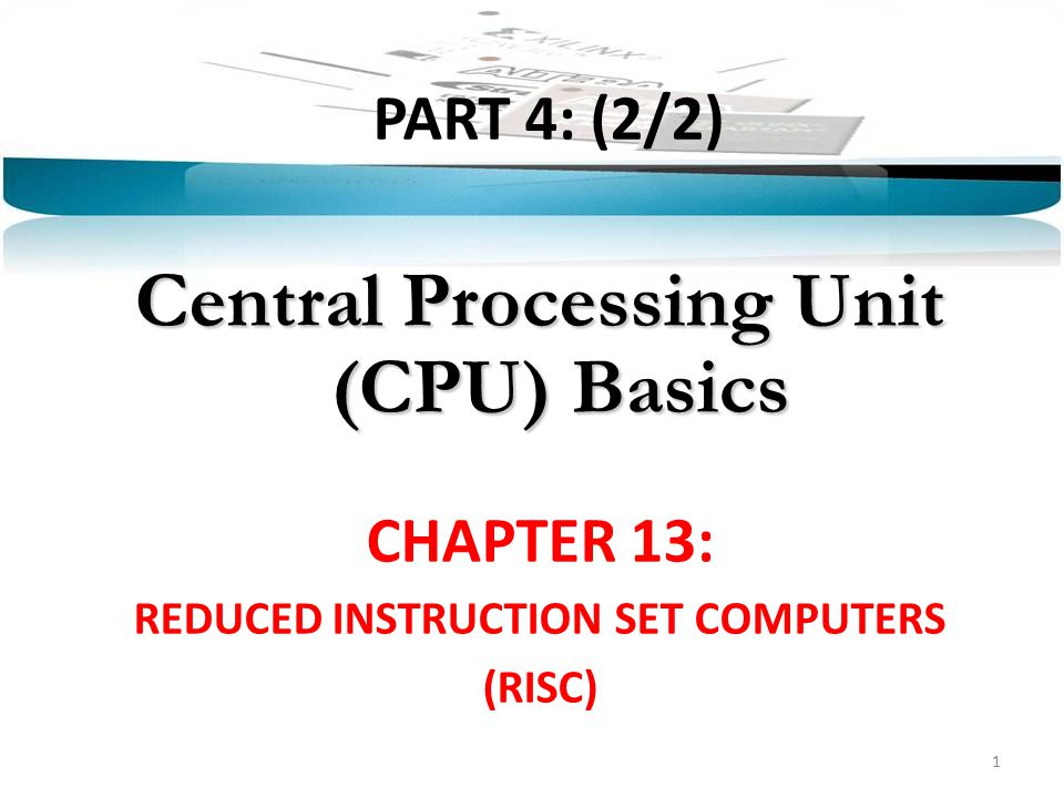 PART 4: (2/2) Central Processing Unit (CPU) Basics CHAPTER 13: REDUCED INSTRUCTION SET COMPUTERS (RISC) 1