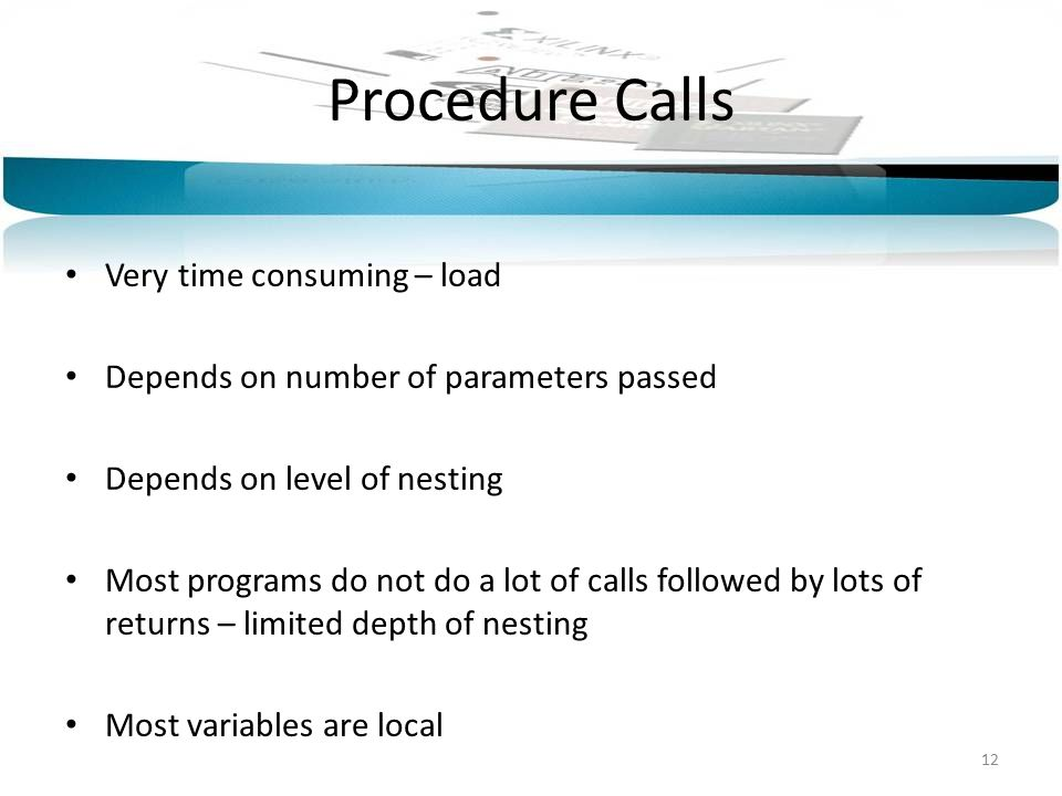 Procedure Calls Very time consuming – load Depends on number of parameters passed Depends on level of nesting Most programs do not do a lot of calls followed by lots of returns – limited depth of nesting Most variables are local 12