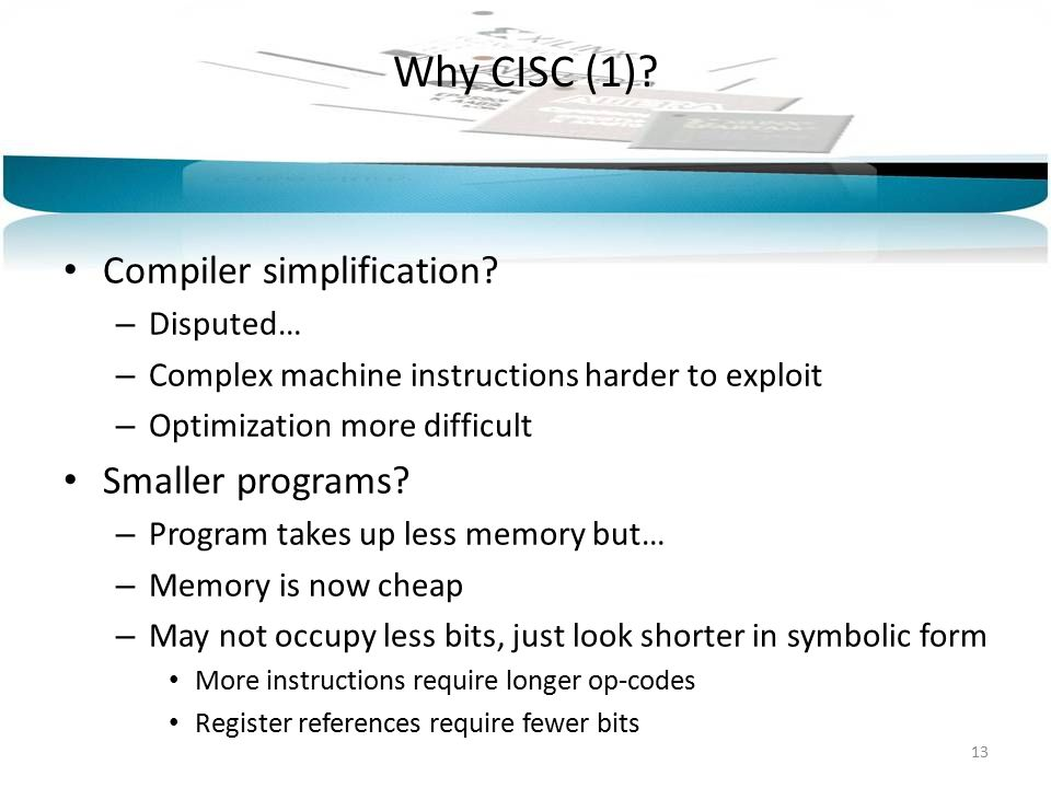 Why CISC (1)? Compiler simplification? – Disputed… – Complex machine instructions harder to exploit – Optimization more difficult Smaller programs? –