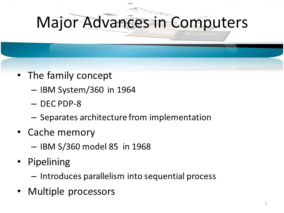 Major Advances in Computers The family concept – IBM System/360 in 1964 – DEC PDP-8 – Separates architecture from implementation Cache memory – IBM S/