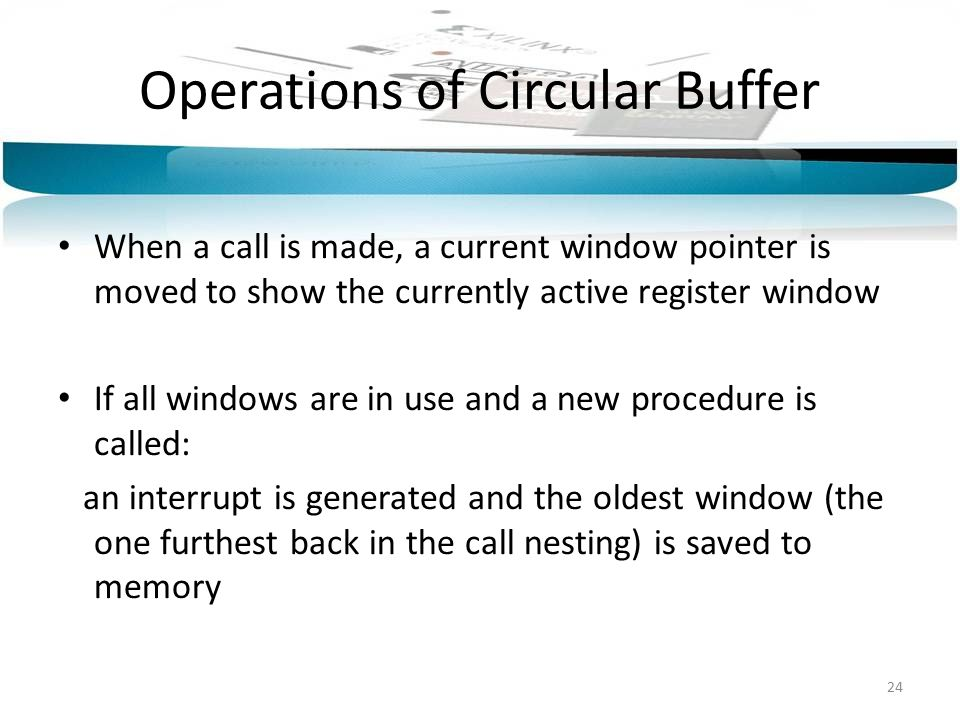 Operations of Circular Buffer When a call is made, a current window pointer is moved to show the currently active register window If all windows are in use and a new procedure is called: an interrupt is generated and the oldest window (the one furthest back in the call nesting) is saved to memory 24