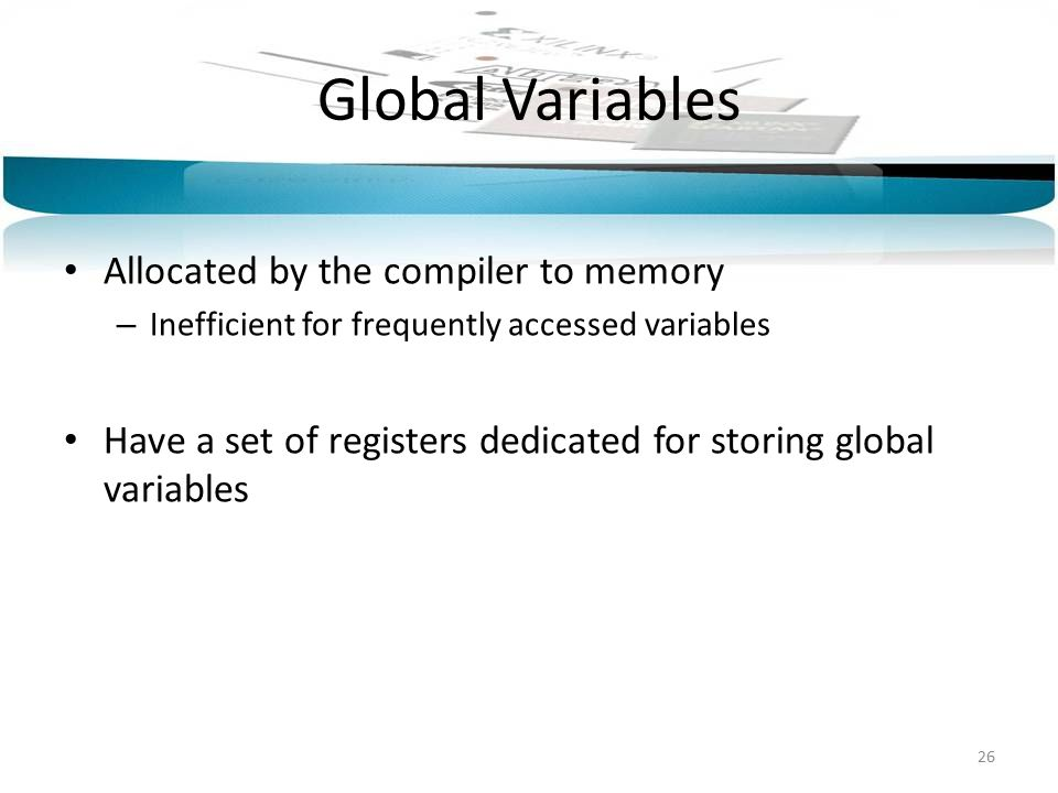 Global Variables Allocated by the compiler to memory – Inefficient for frequently accessed variables Have a set of registers dedicated for storing global variables 26