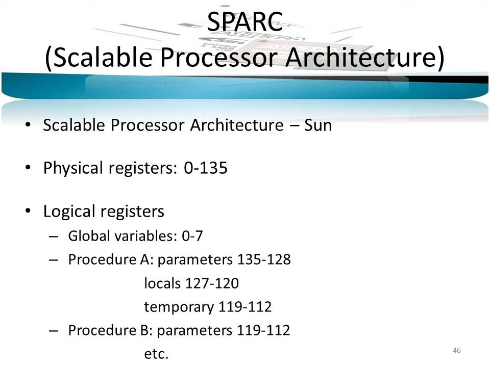 SPARC (Scalable Processor Architecture) Scalable Processor Architecture – Sun Physical registers: 0-135 Logical registers – Global variables: 0-7 – Procedure A: parameters 135-128 locals 127-120 temporary 119-112 – Procedure B: parameters 119-112 etc.