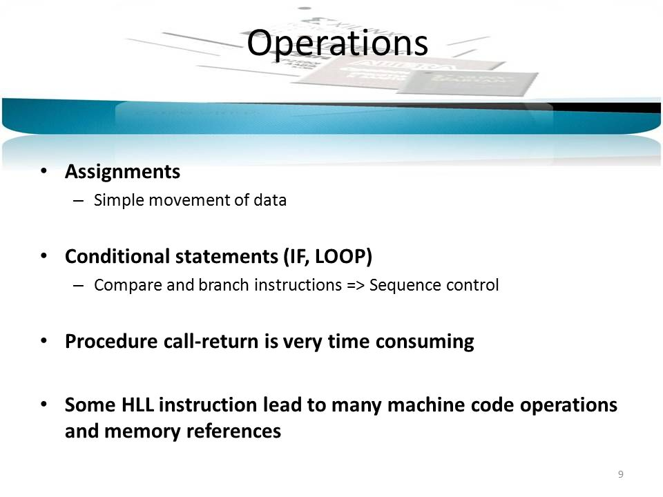 Operations Assignments – Simple movement of data Conditional statements (IF, LOOP) – Compare and branch instructions => Sequence control Procedure call-return is very time consuming Some HLL instruction lead to many machine code operations and memory references 9