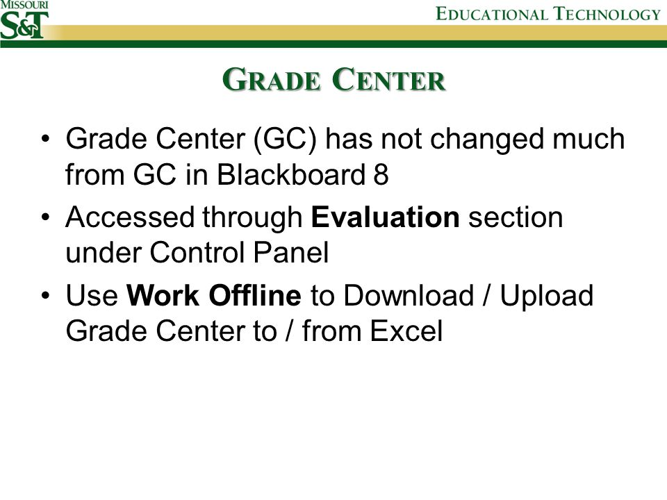 G RADE C ENTER Grade Center (GC) has not changed much from GC in Blackboard 8 Accessed through Evaluation section under Control Panel Use Work Offline to Download / Upload Grade Center to / from Excel