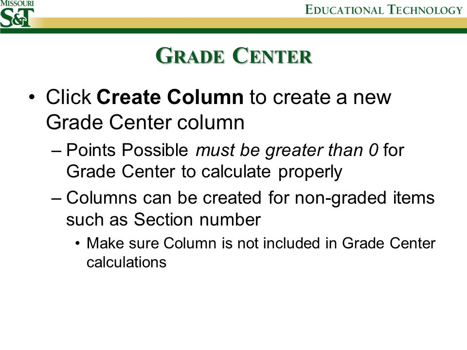 G RADE C ENTER Click Create Column to create a new Grade Center column –Points Possible must be greater than 0 for Grade Center to calculate properly –Columns can be created for non-graded items such as Section number Make sure Column is not included in Grade Center calculations