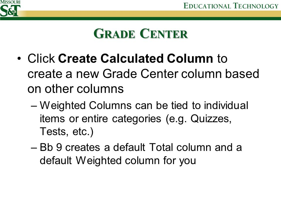 G RADE C ENTER Click Create Calculated Column to create a new Grade Center column based on other columns –Weighted Columns can be tied to individual items or entire categories (e.g.