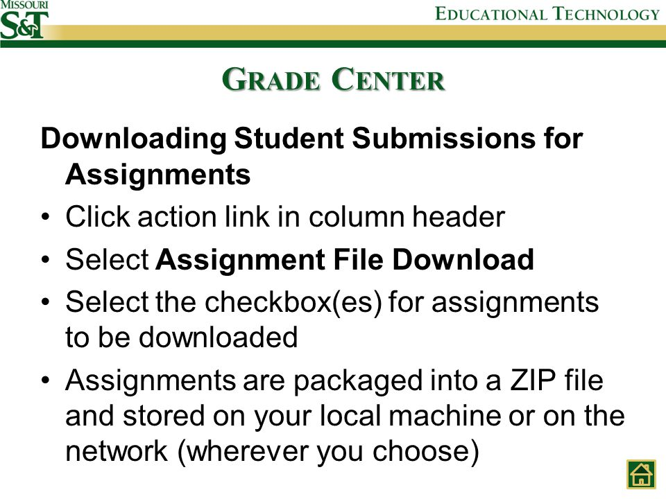 G RADE C ENTER Downloading Student Submissions for Assignments Click action link in column header Select Assignment File Download Select the checkbox(es) for assignments to be downloaded Assignments are packaged into a ZIP file and stored on your local machine or on the network (wherever you choose)