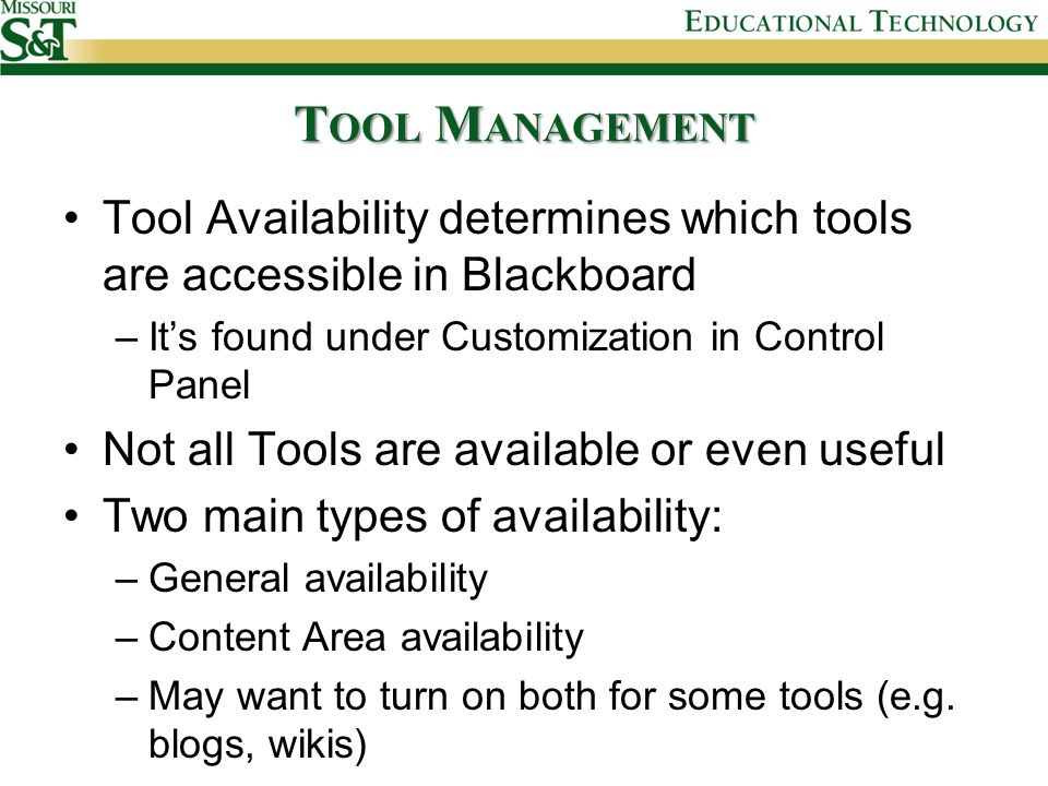 T OOL M ANAGEMENT Tool Availability determines which tools are accessible in Blackboard –It's found under Customization in Control Panel Not all Tools are available or even useful Two main types of availability: –General availability –Content Area availability –May want to turn on both for some tools (e.g.