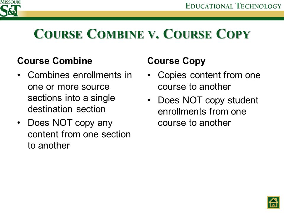 Course Combine Combines enrollments in one or more source sections into a single destination section Does NOT copy any content from one section to another Course Copy Copies content from one course to another Does NOT copy student enrollments from one course to another C OURSE C OMBINE V.