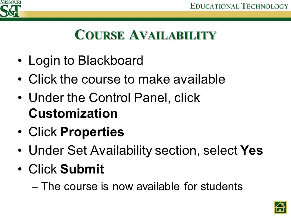 C OURSE A VAILABILITY Login to Blackboard Click the course to make available Under the Control Panel, click Customization Click Properties Under Set Availability section, select Yes Click Submit –The course is now available for students