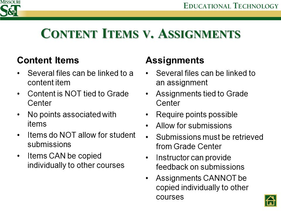 Content Items Several files can be linked to a content item Content is NOT tied to Grade Center No points associated with items Items do NOT allow for student submissions Items CAN be copied individually to other courses Assignments Several files can be linked to an assignment Assignments tied to Grade Center Require points possible Allow for submissions Submissions must be retrieved from Grade Center Instructor can provide feedback on submissions Assignments CANNOT be copied individually to other courses C ONTENT I TEMS V.