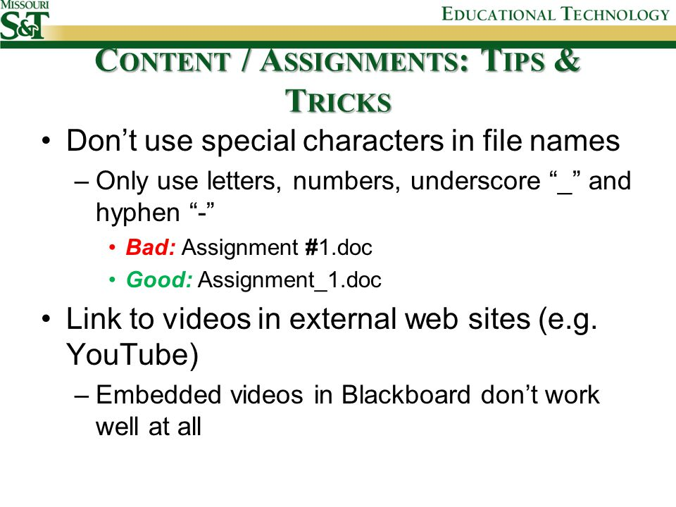 C ONTENT / A SSIGNMENTS : T IPS & T RICKS Don't use special characters in file names –Only use letters, numbers, underscore _ and hyphen - Bad: Assignment #1.doc Good: Assignment_1.doc Link to videos in external web sites (e.g.