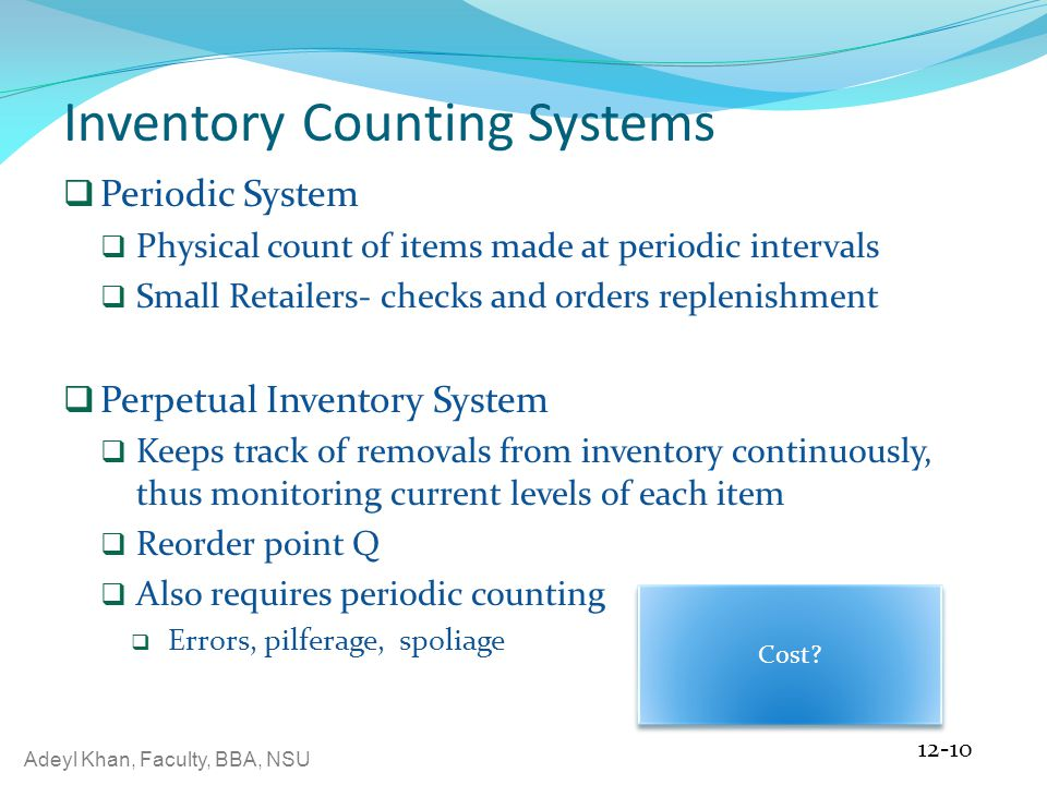 Adeyl Khan, Faculty, BBA, NSU Inventory Counting Systems  Periodic System  Physical count of items made at periodic intervals  Small Retailers- checks and orders replenishment  Perpetual Inventory System  Keeps track of removals from inventory continuously, thus monitoring current levels of each item  Reorder point Q  Also requires periodic counting  Errors, pilferage, spoliage 12-10 Cost?