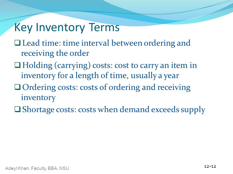 Adeyl Khan, Faculty, BBA, NSU Key Inventory Terms  Lead time: time interval between ordering and receiving the order  Holding (carrying) costs: cost to carry an item in inventory for a length of time, usually a year  Ordering costs: costs of ordering and receiving inventory  Shortage costs: costs when demand exceeds supply 12-12