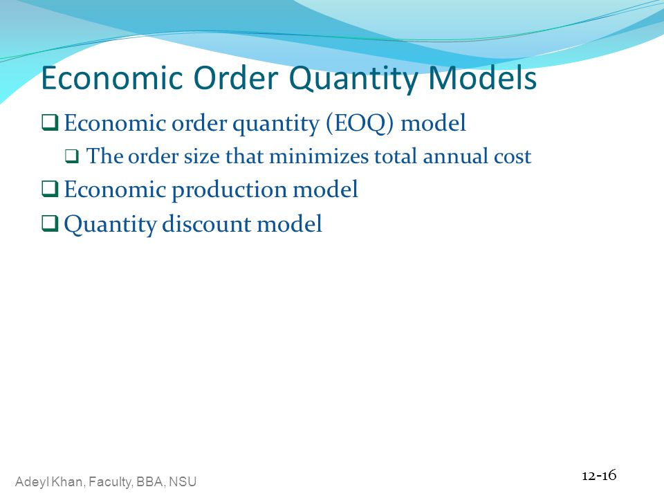 Adeyl Khan, Faculty, BBA, NSU Economic Order Quantity Models  Economic order quantity (EOQ) model  The order size that minimizes total annual cost  Economic production model  Quantity discount model 12-16