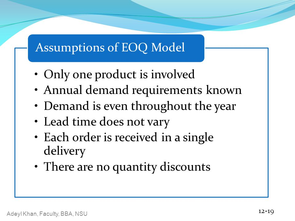 Adeyl Khan, Faculty, BBA, NSU Only one product is involved Annual demand requirements known Demand is even throughout the year Lead time does not vary Each order is received in a single delivery There are no quantity discounts Assumptions of EOQ Model 12-19
