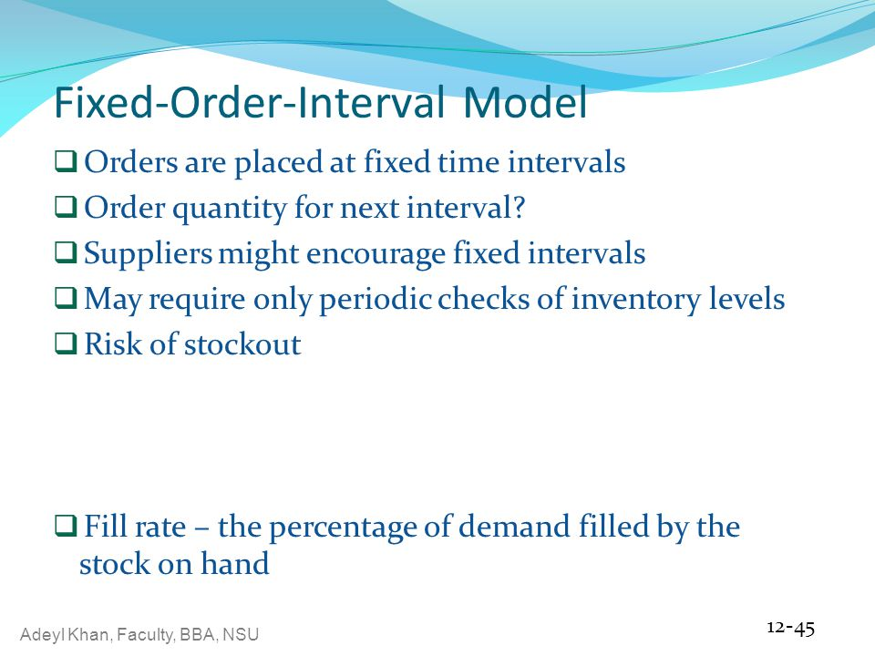 Adeyl Khan, Faculty, BBA, NSU Fixed-Order-Interval Model  Orders are placed at fixed time intervals  Order quantity for next interval.