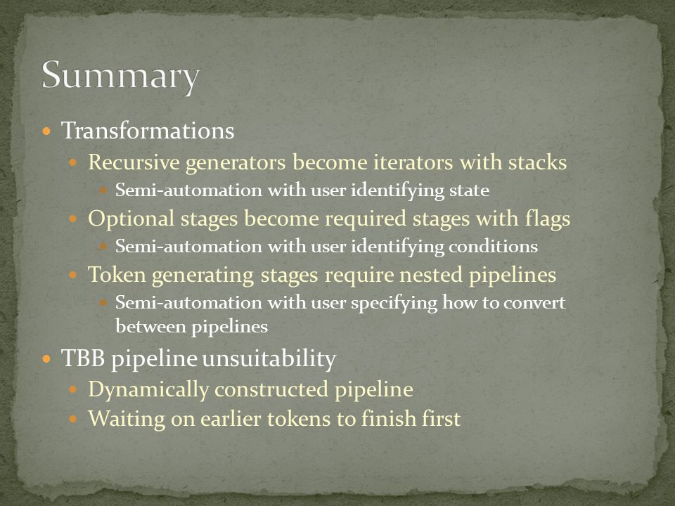 Transformations Recursive generators become iterators with stacks Semi-automation with user identifying state Optional stages become required stages with flags Semi-automation with user identifying conditions Token generating stages require nested pipelines Semi-automation with user specifying how to convert between pipelines TBB pipeline unsuitability Dynamically constructed pipeline Waiting on earlier tokens to finish first