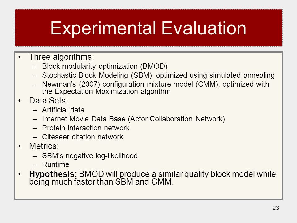 23 Experimental Evaluation Three algorithms: –Block modularity optimization (BMOD) –Stochastic Block Modeling (SBM), optimized using simulated annealing –Newman's (2007) configuration mixture model (CMM), optimized with the Expectation Maximization algorithm Data Sets: –Artificial data –Internet Movie Data Base (Actor Collaboration Network) –Protein interaction network –Citeseer citation network Metrics: –SBM's negative log-likelihood –Runtime Hypothesis: BMOD will produce a similar quality block model while being much faster than SBM and CMM.