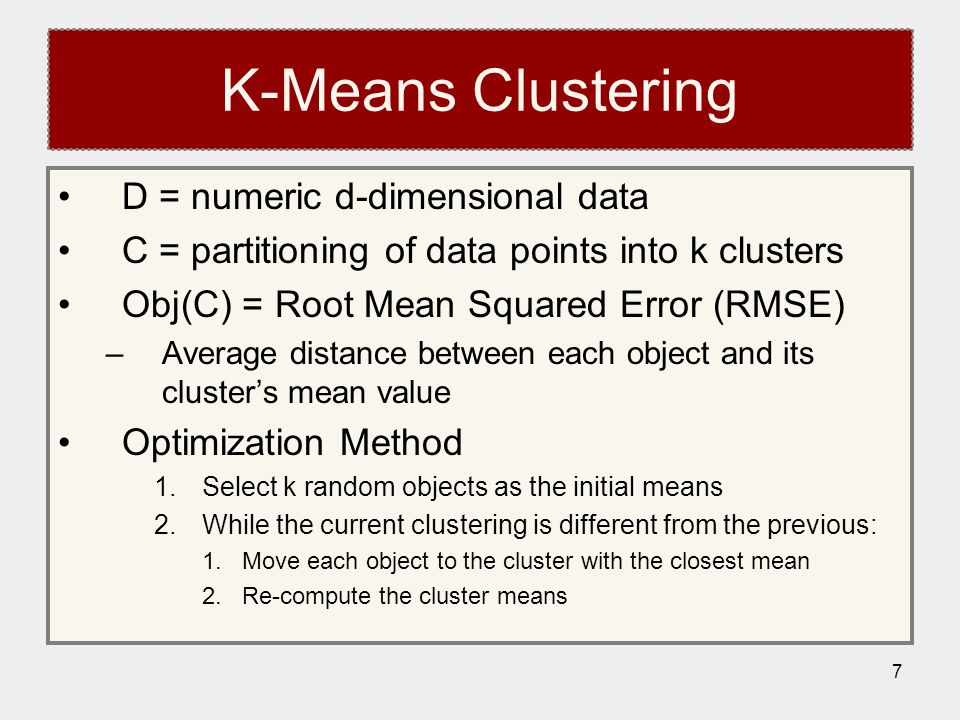 7 K-Means Clustering D = numeric d-dimensional data C = partitioning of data points into k clusters Obj(C) = Root Mean Squared Error (RMSE) –Average distance between each object and its cluster's mean value Optimization Method 1.Select k random objects as the initial means 2.While the current clustering is different from the previous: 1.Move each object to the cluster with the closest mean 2.Re-compute the cluster means