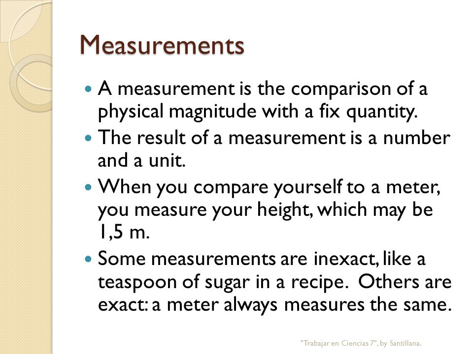 Measurements A measurement is the comparison of a physical magnitude with a fix quantity.