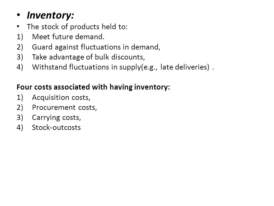 Inventory: The stock of products held to: 1)Meet future demand. 2)Guard against fluctuations in demand, 3)Take advantage of bulk discounts, 4)Withstan